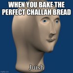 meme man | WHEN YOU BAKE THE PERFECT CHALLAH BREAD Juish | image tagged in meme man,jewish,jews,bread,baking | made w/ Imgflip meme maker
