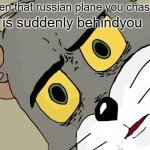 ... | when that russian plane you chasing is suddenly behindyou | image tagged in memes,unsettled tom | made w/ Imgflip meme maker
