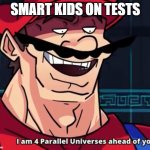 Smart kids on tests | SMART KIDS ON TESTS | image tagged in i am 4 parallel universes ahead of you | made w/ Imgflip meme maker
