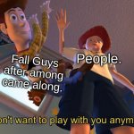oof | People. Fall Guys after among came along. | image tagged in i don't want to play with you anymore | made w/ Imgflip meme maker
