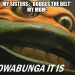 FACT | MY SISTERS : *DODGES THE BELT* MY MOM: | image tagged in cowabunga it is | made w/ Imgflip meme maker