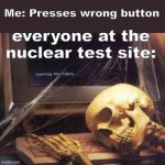 Dead Skeleton | Me: Presses wrong button everyone at the nuclear test site: | image tagged in dead skeleton | made w/ Imgflip meme maker