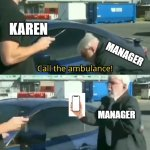 karen vs manager | KAREN MANAGER MANAGER | image tagged in call an ambulance but not for me,karen the manager will see you now,karen | made w/ Imgflip meme maker