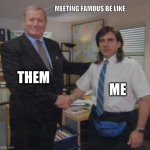 the office congratulations | THEM ME MEETING FAMOUS BE LIKE: | image tagged in the office congratulations | made w/ Imgflip meme maker