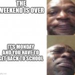 School.exe | THE WEEKEND IS OVER IT'S MONDAY AND YOU HAVE TO GET BACK TO SCHOOL | image tagged in black guy crying | made w/ Imgflip meme maker