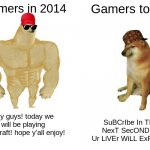 comment if you agree. no upvotes plz | Gamers in 2014 Gamers today hey guys! today we will be playing minecraft! hope y'all enjoy! SuBCrIbe In THe NexT SecOND Or Ur LiVEr WiLL ExP | image tagged in memes,buff doge vs cheems | made w/ Imgflip meme maker