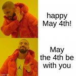 Drake Hotline Bling Meme | happy May 4th! May the 4th be with you | image tagged in memes,drake hotline bling | made w/ Imgflip meme maker