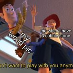I don't want to play with you anymore | me when i have 3 cobble stone my wood pic | image tagged in i don't want to play with you anymore | made w/ Imgflip meme maker