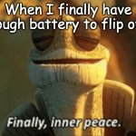 at least 29 percent-- | When I finally have enough battery to flip over | image tagged in finally inner peace | made w/ Imgflip meme maker