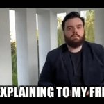 Explain | ME EXPLAINING TO MY FRIEND | image tagged in gifs,fast guy explaining | made w/ Imgflip video-to-gif maker