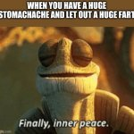 Finally, inner peace. | WHEN YOU HAVE A HUGE STOMACHACHE AND LET OUT A HUGE FART | image tagged in finally inner peace,stomach,fart,farts,relatable | made w/ Imgflip meme maker
