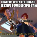Good night old friend | Traders Cape of Good Hope TRADERS WHEN FERDINAND DE LESSEPS FOUNDED SUEZ CANAL | image tagged in i don't want to play with you anymore | made w/ Imgflip meme maker