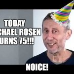 happy birthday rosen!! | TODAY MICHAEL ROSEN TURNS 75!!! NOICE! | image tagged in noice | made w/ Imgflip meme maker