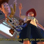 I don't want to play with you anymore | me when i realise one of my favourite a meme from tiktok | image tagged in i don't want to play with you anymore,memes,tiktok sucks | made w/ Imgflip meme maker