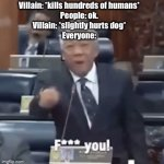 Sorry if this is copied. | Villain: *kills hundreds of humans* People: ok. Villain: *slightly hurts dog* Everyone: | image tagged in gifs,movies | made w/ Imgflip video-to-gif maker