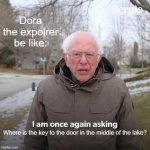Bernie I Am Once Again Asking For Your Support Meme | Dora the expolrer be like: Where is the key to the door in the middle of the lake? | image tagged in memes,bernie i am once again asking for your support | made w/ Imgflip meme maker