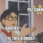 Is This A Pigeon Meme | KARENS PEZ CANDY IS THIS A DRUG? | image tagged in memes,is this a pigeon | made w/ Imgflip meme maker
