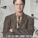 Dwight Schrute 2 Meme | CORRECTION A POST IS A LONG, STURDY PIECE OF TIMBER OR METAL SET UPRIGHT IN THE GROUND AND USED TO SUPPORT SOMETHING OR USED AS A MARKER.  A | image tagged in memes,dwight schrute 2 | made w/ Imgflip meme maker