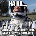 YOU ACHIEVED NOTHING!! | HA HA.... NOTHING YOU ACHIEVED LAST YEAR REMOTELY COMPARES. | image tagged in memes,felix baumgartner lulz,funny,lol | made w/ Imgflip meme maker