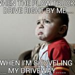 Criana Meme | WHEN THE PLOW TRUCKS DRIVE RIGHT BY ME.... WHEN I'M SHOVELING MY DRIVEWAY..... | image tagged in memes,criana | made w/ Imgflip meme maker