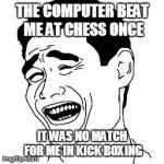 Not this time  | THE COMPUTER BEAT ME AT CHESS ONCE IT WAS NO MATCH FOR ME IN KICK BOXING | image tagged in memes,computers,funny,bitch please | made w/ Imgflip meme maker