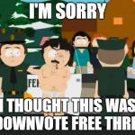 Randy Marsh | I'M SORRY I THOUGHT THIS WAS A DOWNVOTE FREE THREAD | image tagged in randy marsh,AdviceAnimals | made w/ Imgflip meme maker
