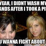 Too Drunk At Party Tina Meme | YEAH, I DIDNT WASH MY HANDS AFTER I TOOK A PISS YOU WANNA FIGHT ABOUT IT? | image tagged in memes,too drunk at party tina | made w/ Imgflip meme maker