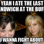 Too Drunk At Party Tina Meme | YEAH I ATE THE LAST SANDWICH AT THE BUFFET YOU WANNA FIGHT ABOUT IT? | image tagged in memes,too drunk at party tina | made w/ Imgflip meme maker