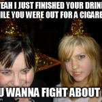 Too Drunk At Party Tina | YEAH I JUST FINISHED YOUR DRINK WHILE YOU WERE OUT FOR A CIGARETTE YOU WANNA FIGHT ABOUT IT? | image tagged in memes,too drunk at party tina | made w/ Imgflip meme maker