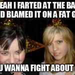 Too Drunk At Party Tina Meme | YEAH I FARTED AT THE BAR AND BLAMED IT ON A FAT GUY YOU WANNA FIGHT ABOUT IT? | image tagged in memes,too drunk at party tina | made w/ Imgflip meme maker