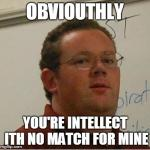 Mr Black Knows Everything Meme | OBVIOUTHLY YOU'RE INTELLECT ITH NO MATCH FOR MINE | image tagged in memes,mr black knows everything | made w/ Imgflip meme maker