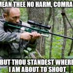 Putin | I MEAN THEE NO HARM, COMRADE BUT THOU STANDEST WHERE I AM ABOUT TO SHOOT | image tagged in putin | made w/ Imgflip meme maker