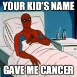 Spiderman Cancer | YOUR KID'S NAME GAVE ME CANCER | image tagged in spiderman cancer | made w/ Imgflip meme maker