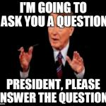 Jim Lehrer The Man Meme | I'M GOING TO ASK YOU A QUESTION PRESIDENT, PLEASE ANSWER THE QUESTION. | image tagged in memes,jim lehrer the man | made w/ Imgflip meme maker