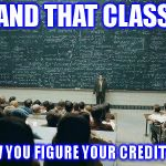 chalkboard | AND THAT CLASS IS HOW YOU FIGURE YOUR CREDIT SCORE | image tagged in chalkboard | made w/ Imgflip meme maker