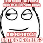 Smirk Rage Face Meme | EVER NOTICE THAT THOSE WHO CAN'T DO SOMETHING ARE EXPERTS AT CRITICIZING OTHERS? | image tagged in memes,smirk rage face | made w/ Imgflip meme maker