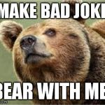 Smug Bear Meme | I MAKE BAD JOKES BEAR WITH ME! | image tagged in memes,smug bear | made w/ Imgflip meme maker