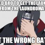 Itachi Facepalm | ASKED BRO TO GET THE LAUNDRY FROM THE LAUNDROMAT GOT THE WRONG BATCH | image tagged in itachi facepalm | made w/ Imgflip meme maker
