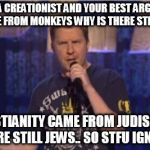 Skeptical Swardson Meme | YOU ARE A CREATIONIST AND YOUR BEST ARGUMENT IS  IF MAN CAME FROM MONKEYS WHY IS THERE STILL MONKEYS? CHRISTIANITY CAME FROM JUDISM BUT THER | image tagged in memes,skeptical swardson | made w/ Imgflip meme maker