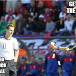 Asshole Ref Meme | GET OFF THE FIELD! ALL I DID WAS KICK THE BALL | image tagged in memes,asshole ref | made w/ Imgflip meme maker