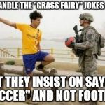 "Fifa E Call Of Duty Meme | I CAN HANDLE THE ""GRASS FAIRY"" JOKES AND ALL BUT THEY INSIST ON SAYING ""SOCCER"" AND NOT FOOTBALL 