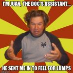 Crazy Hispanic Man Meme | I'M JUAN, THE DOC'S ASSISTANT... HE SENT ME IN TO FEEL FOR LUMPS | image tagged in memes,crazy hispanic man | made w/ Imgflip meme maker