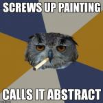 Art Student Owl Meme | SCREWS UP PAINTING CALLS IT ABSTRACT | image tagged in memes,art student owl | made w/ Imgflip meme maker