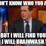 Speechless Colbert Face Meme | I DON'T KNOW WHO YOU ARE BUT I WILL FIND YOU AND I WILL BRAINWASH YOU! | image tagged in memes,speechless colbert face | made w/ Imgflip meme maker