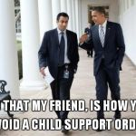 Barack And Kumar 2013 Meme | AND THAT MY FRIEND, IS HOW YOU AVOID A CHILD SUPPORT ORDER | image tagged in memes,barack and kumar 2013 | made w/ Imgflip meme maker