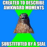 Hawkward Meme | CREATED TO DESCRIBE AWKWARD MOMENTS SUBSTITUTED BY A SEAL | image tagged in memes,hawkward,AdviceAnimals | made w/ Imgflip meme maker