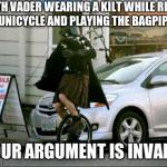 Invalid Argument Vader Meme | DARTH VADER WEARING A KILT WHILE RIDING A UNICYCLE AND PLAYING THE BAGPIPES YOUR ARGUMENT IS INVALID | image tagged in memes,invalid argument vader | made w/ Imgflip meme maker