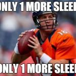 Manning Broncos Meme | ONLY 1 MORE SLEEP ONLY 1 MORE SLEEP | image tagged in memes,manning broncos | made w/ Imgflip meme maker