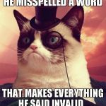 Grumpy Cat Top Hat Meme | HE MISSPELLED A WORD THAT MAKES EVERYTHING HE SAID INVALID... | image tagged in memes,grumpy cat top hat,grumpy cat | made w/ Imgflip meme maker