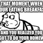 Cereal Guy Spitting Meme | THAT MOMENT WHEN YOUR EATING BREAKFAST AND YOU REALIZED YOU FORGOT TO DO YOUR HOMEWORK | image tagged in memes,cereal guy spitting | made w/ Imgflip meme maker